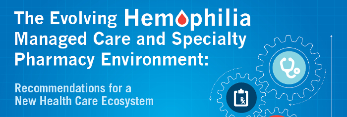The Evolving Hemophilia Managed Care and Specialty Pharmacy Environment: Recommendations for a New Health Care Ecosystem