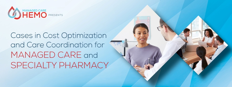 ManagedCareHemo.com Presents Cases in Cost Optimization and Care Coordination for Managed Care and Specialty Pharmacy