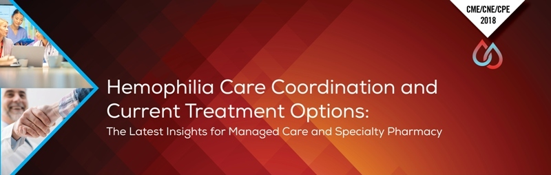 Hemophilia Care Coordination and Current Treatment Options:  The Latest Insights for Managed Care and Specialty Pharmacy